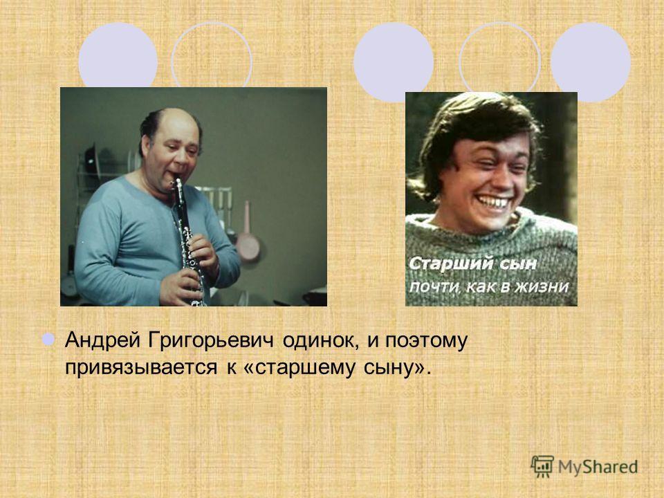 Андрей Григорьевич одинок, и поэтому привязывается к «старшему сыну».