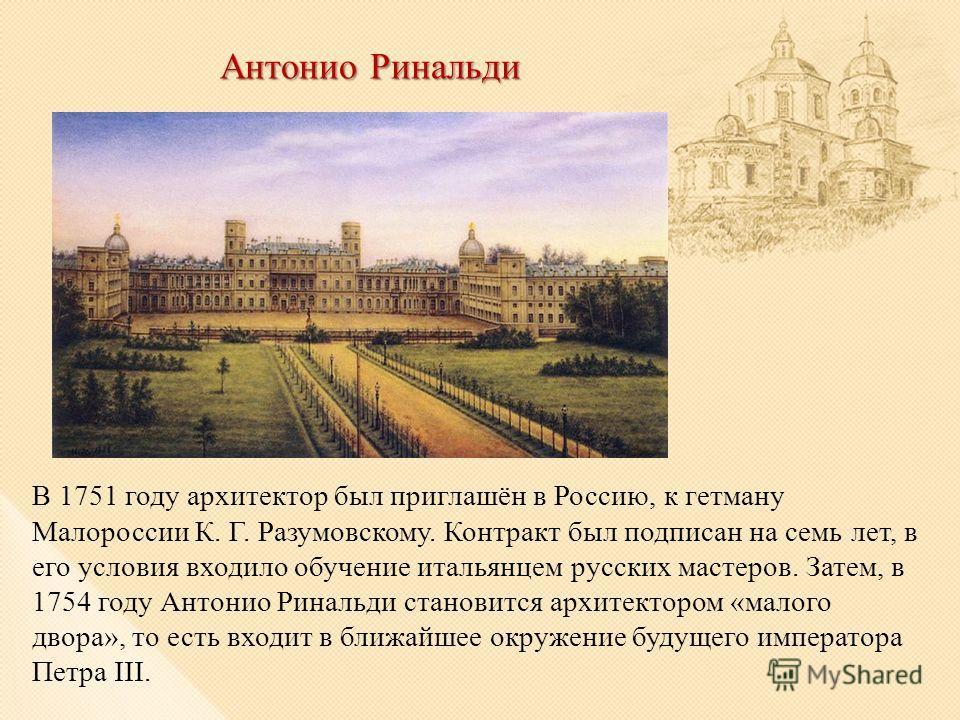 Антонио Ринальди В 1751 году архитектор был приглашён в Россию, к гетману Малороссии К. Г. Разумовскому. Контракт был подписан на семь лет, в его условия входило обучение итальянцем русских мастеров. Затем, в 1754 году Антонио Ринальди становится арх