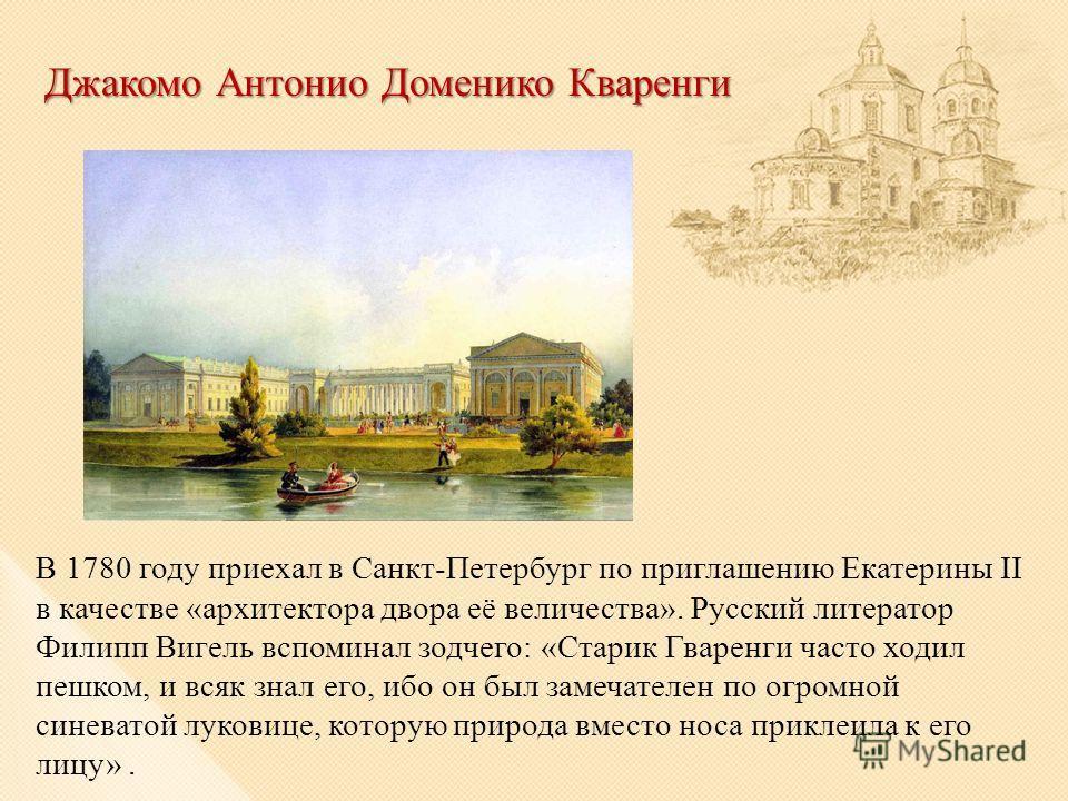 Джакомо Антонио Доменико Кваренги В 1780 году приехал в Санкт-Петербург по приглашению Екатерины II в качестве «архитектора двора её величества». Русский литератор Филипп Вигель вспоминал зодчего: «Старик Гваренги часто ходил пешком, и всяк знал его,