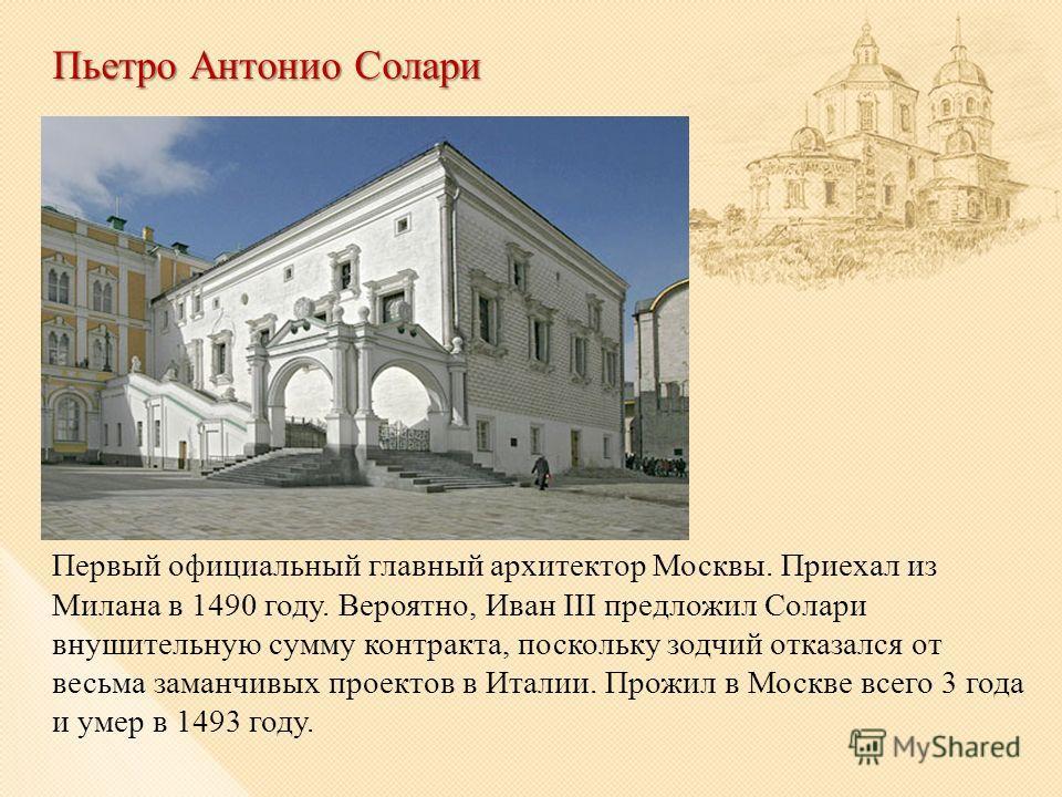 Пьетро Антонио Солари Первый официальный главный архитектор Москвы. Приехал из Милана в 1490 году. Вероятно, Иван III предложил Солари внушительную сумму контракта, поскольку зодчий отказался от весьма заманчивых проектов в Италии. Прожил в Москве вс