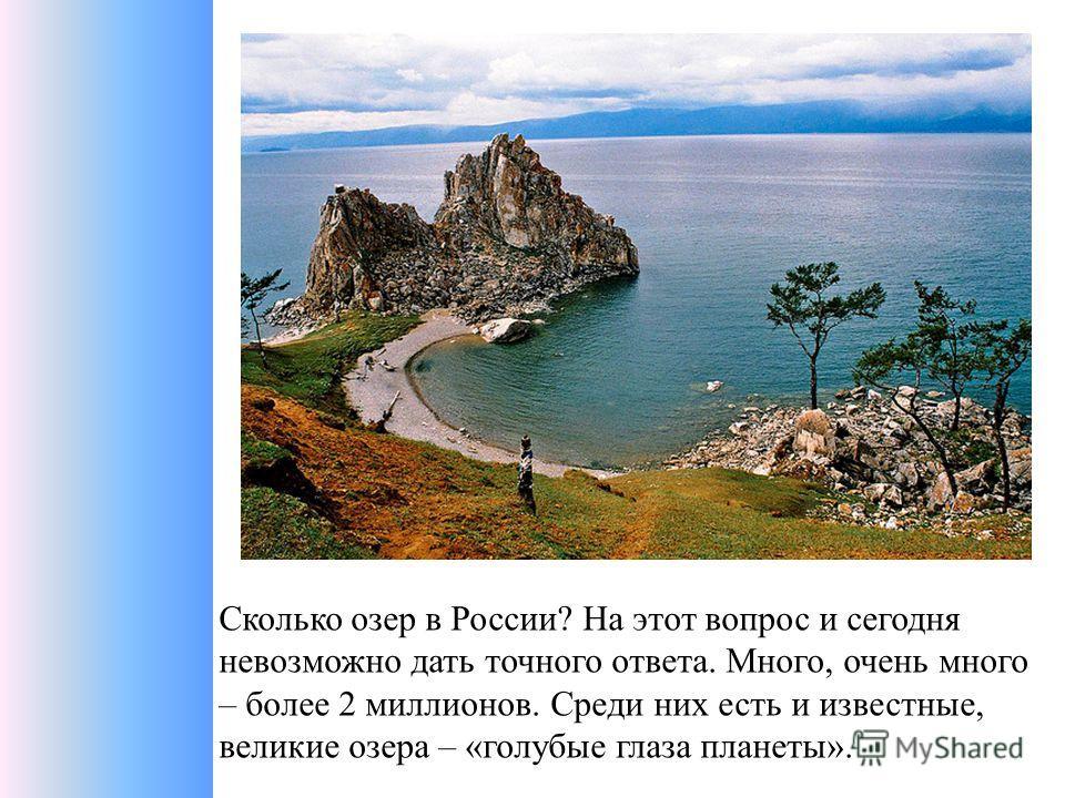 Сколько озер в России? На этот вопрос и сегодня невозможно дать точного ответа. Много, очень много – более 2 миллионов. Среди них есть и известные, великие озера – «голубые глаза планеты».