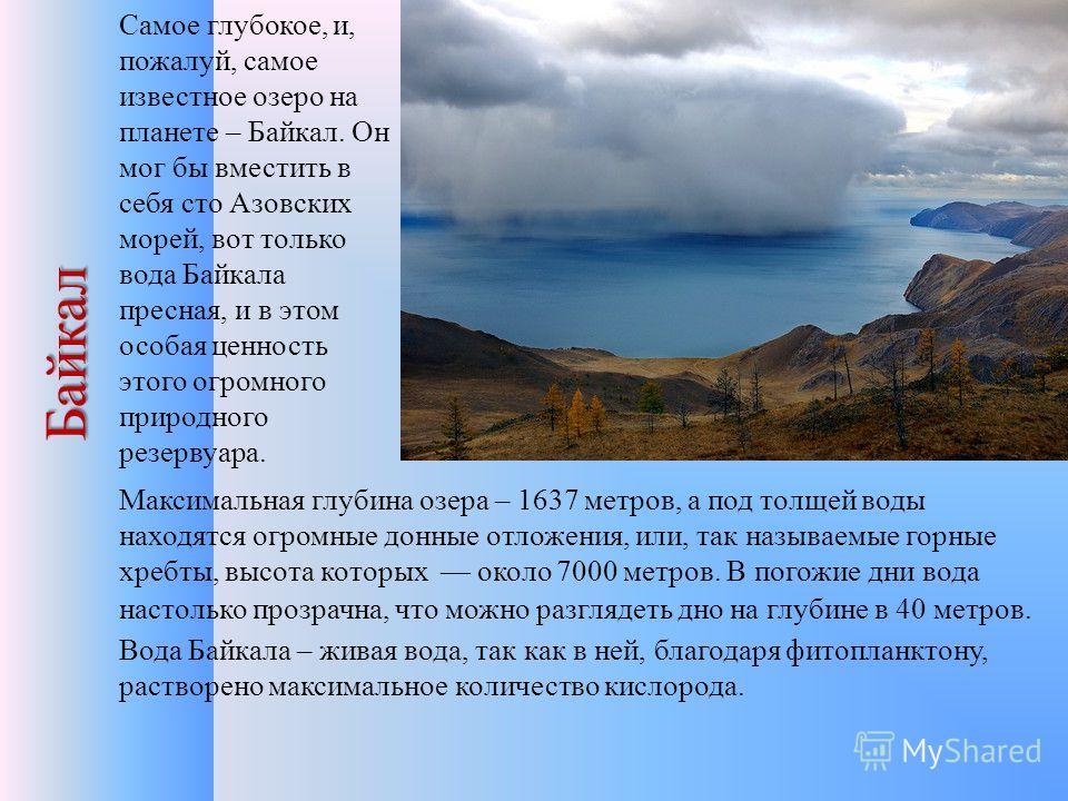 Байкал Самое глубокое, и, пожалуй, самое известное озеро на планете – Байкал. Он мог бы вместить в себя сто Азовских морей, вот только вода Байкала пресная, и в этом особая ценность этого огромного природного резервуара. Максимальная глубина озера –