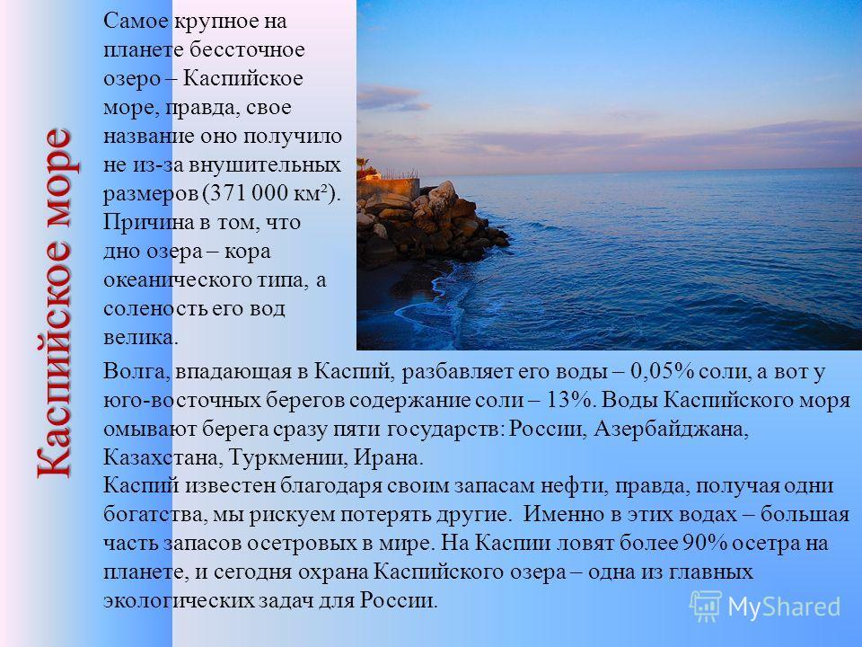 Каспийское море Самое крупное на планете бессточное озеро – Каспийское море, правда, свое название оно получило не из-за внушительных размеров (371 000 км²). Причина в том, что дно озера – кора океанического типа, а соленость его вод велика. Волга, в