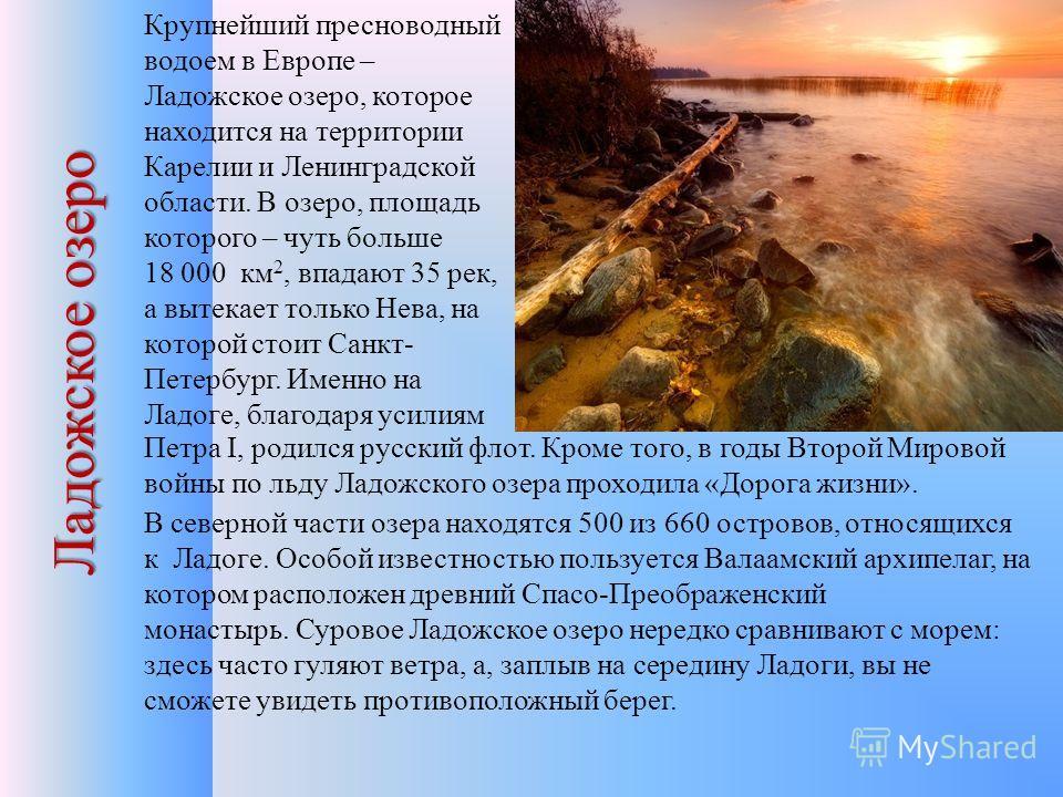 Ладожское озеро Крупнейший пресноводный водоем в Европе – Ладожское озеро, которое находится на территории Карелии и Ленинградской области. В озеро, площадь которого – чуть больше 18 000 км 2, впадают 35 рек, а вытекает только Нева, на которой стоит