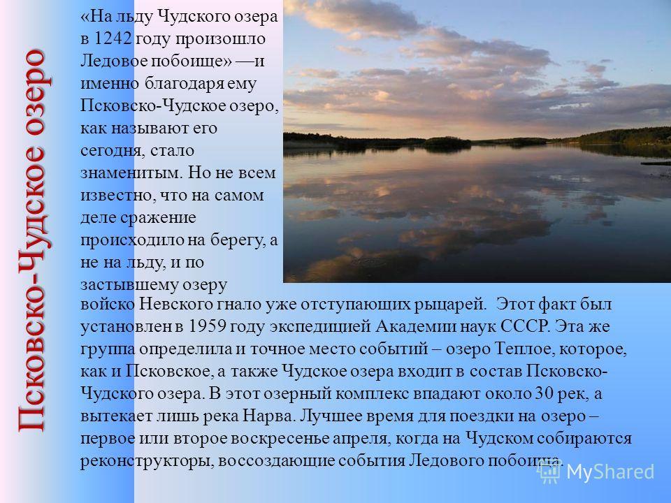 Псковско-Чудское озеро «На льду Чудского озера в 1242 году произошло Ледовое побоище» и именно благодаря ему Псковско-Чудское озеро, как называют его сегодня, стало знаменитым. Но не всем известно, что на самом деле сражение происходило на берегу, а