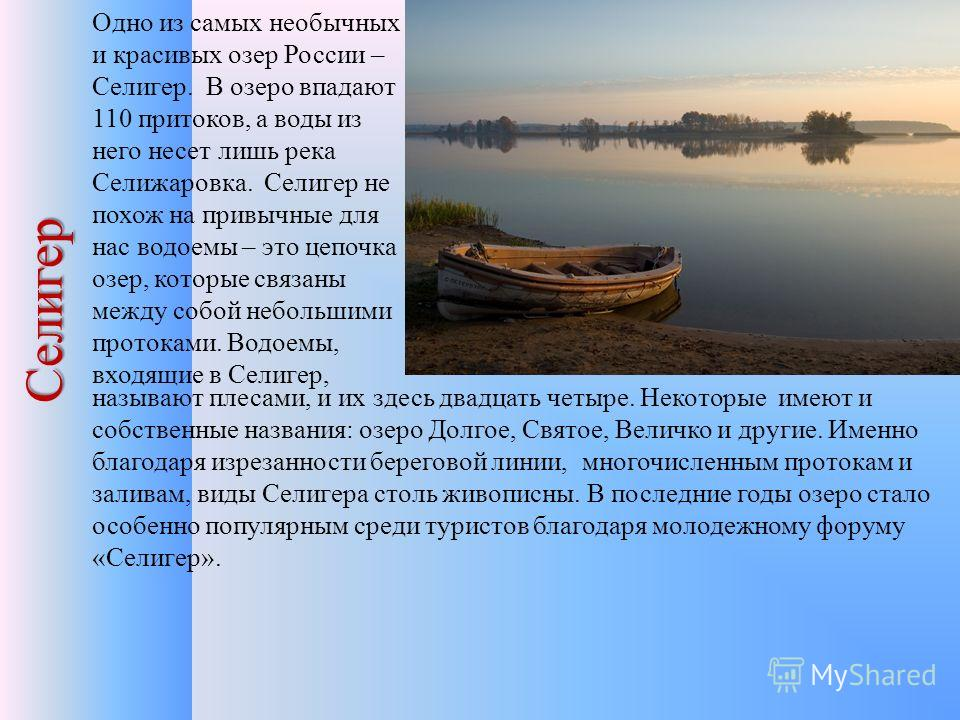 Селигер Одно из самых необычных и красивых озер России – Селигер. В озеро впадают 110 притоков, а воды из него несет лишь река Селижаровка. Селигер не похож на привычные для нас водоемы – это цепочка озер, которые связаны между собой небольшими прото