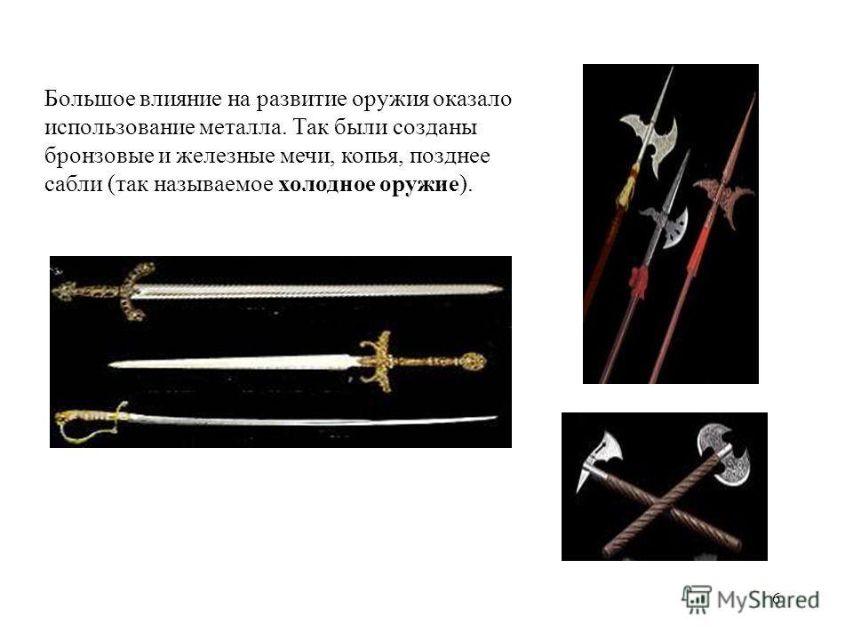 6 Большое влияние на развитие оружия оказало использование металла. Так были созданы бронзовые и железные мечи, копья, позднее сабли (так называемое холодное оружие).