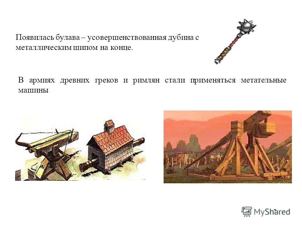 7 Появилась булава – усовершенствованная дубина с металлическим шипом на конце. В армиях древних греков и римлян стали применяться метательные машины