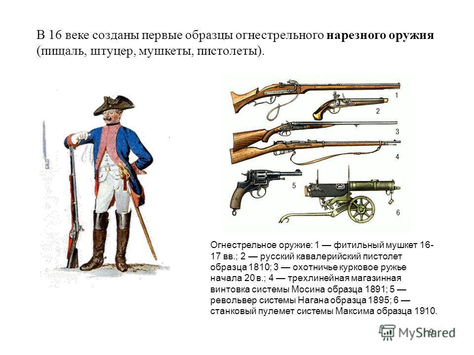 9 В 16 веке созданы первые образцы огнестрельного нарезного оружия (пищаль, штуцер, мушкеты, пистолеты). Огнестрельное оружие: 1 фитильный мушкет 16- 17 вв.; 2 русский кавалерийский пистолет образца 1810; 3 охотничье курковое ружье начала 20 в.; 4 тр