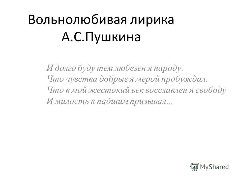 Вольнолюбивая лирика А.С.Пушкина И долго буду тем любезен я народу, Что чувства добрые я мерой пробуждал, Что в мой жестокий век восславлен я свободу И милость к падшим призывал …