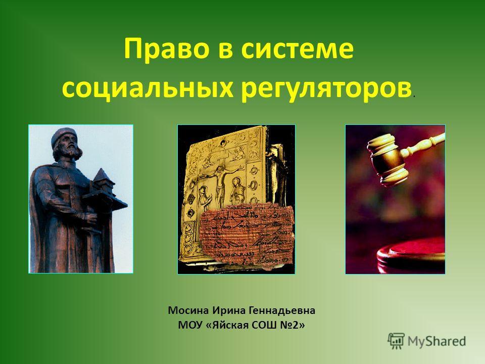 Право в системе социальных регуляторов. Мосина Ирина Геннадьевна МОУ «Яйская СОШ 2»