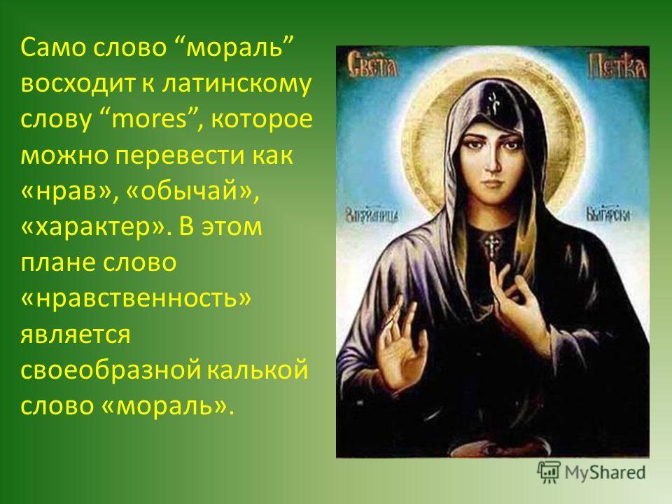 Само слово мораль восходит к латинскому слову mores, которое можно перевести как «нрав», «обычай», «характер». В этом плане слово «нравственность» является своеобразной калькой слово «мораль».