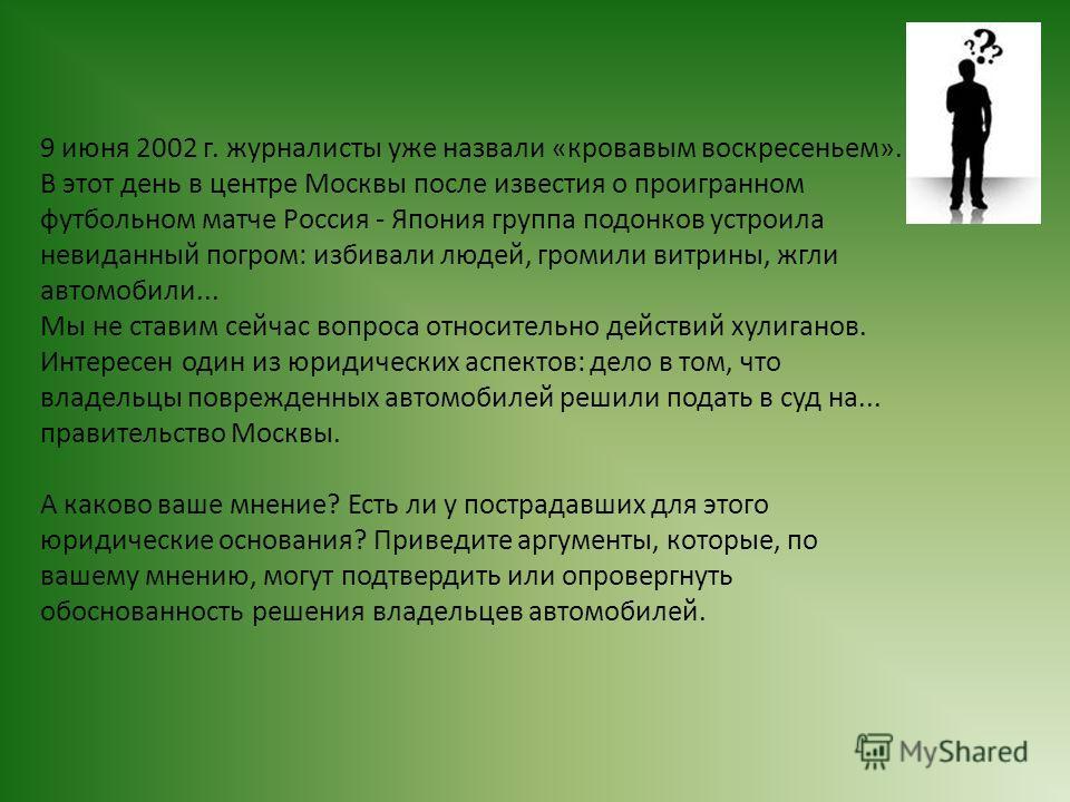 9 июня 2002 г. журналисты уже назвали «кровавым вocкресеньем». В этот день в центре Москвы после известия о проигранном футбольном матче Россия - Япония группа подонков устроила невиданный погром: избивали людей, громили витрины, жгли автомобили... М