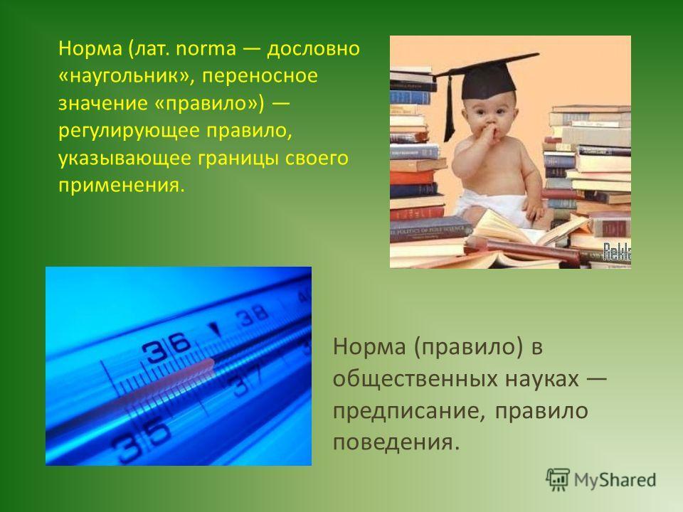 Норма (лат. norma дословно «наугольник», переносное значение «правило») регулирующее правило, указывающее границы своего применения. Норма (правило) в общественных науках предписание, правило поведения.