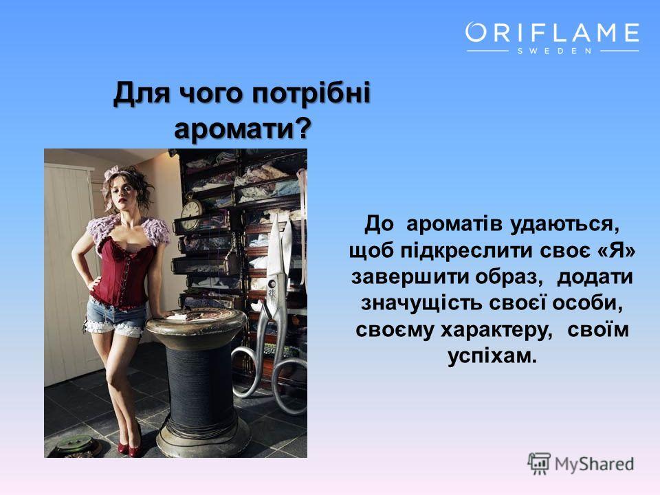 Для чого потрібні аромати? До ароматів удаються, щоб підкреслити своє «Я» завершити образ, додати значущість своєї особи, своєму характеру, своїм успіхам.