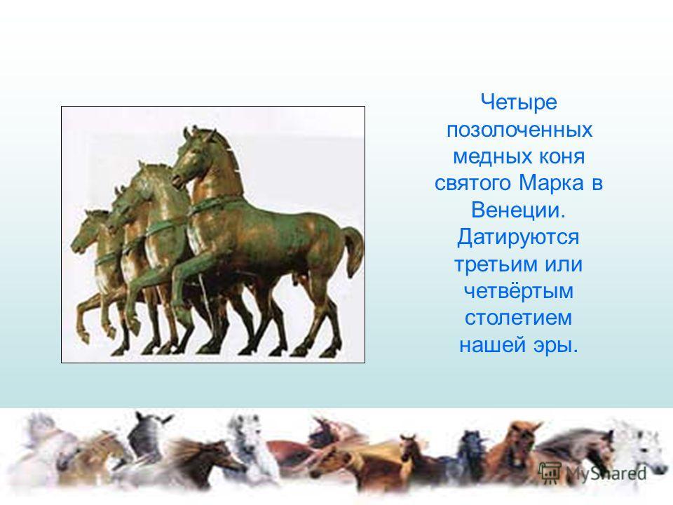 Четыре позолоченных медных коня святого Марка в Венеции. Датируются третьим или четвёртым столетием нашей эры.