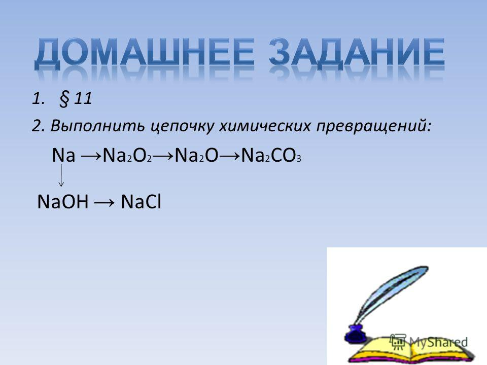 1.§ 11 2. Выполнить цепочку химических превращений: Na Na 2 O 2 Na 2 O Na 2 CO 3 NaOH NaCl