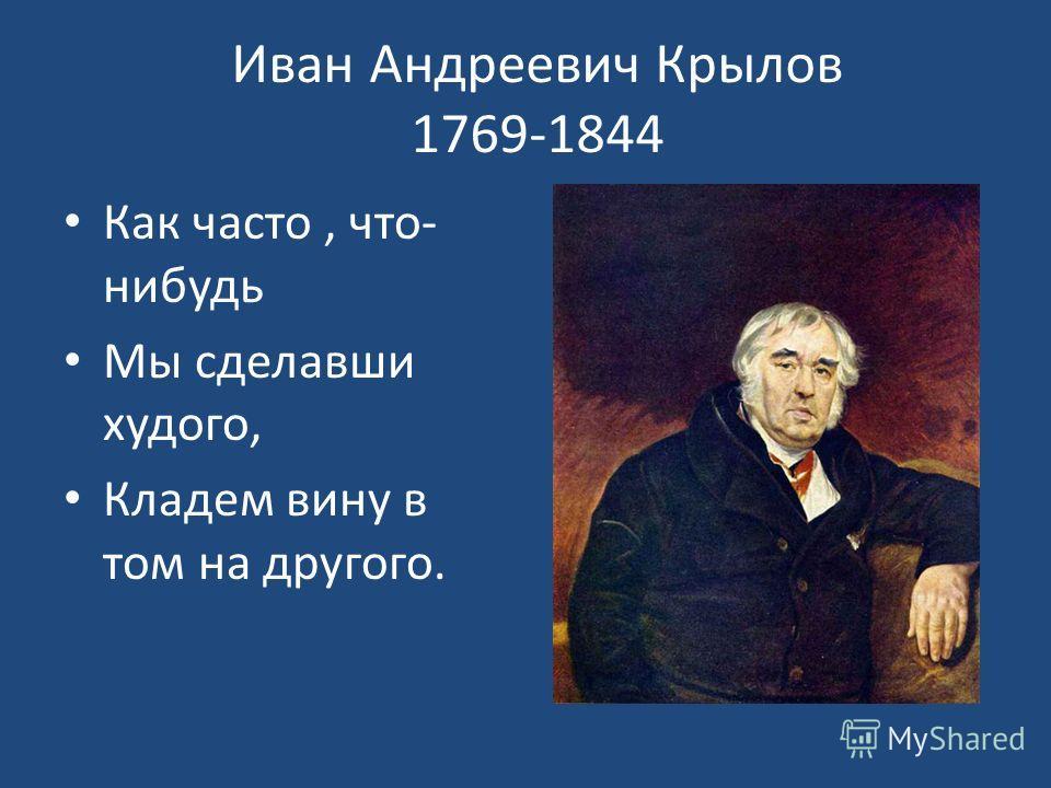 Иван Андреевич Крылов 1769-1844 Как часто, что- нибудь Мы сделавши худого, Кладем вину в том на другого.