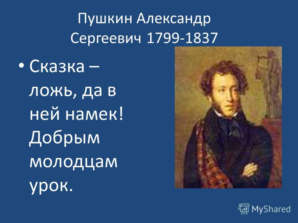 Пушкин Александр Сергеевич 1799-1837 Сказка – ложь, да в ней намек! Добрым молодцам урок.