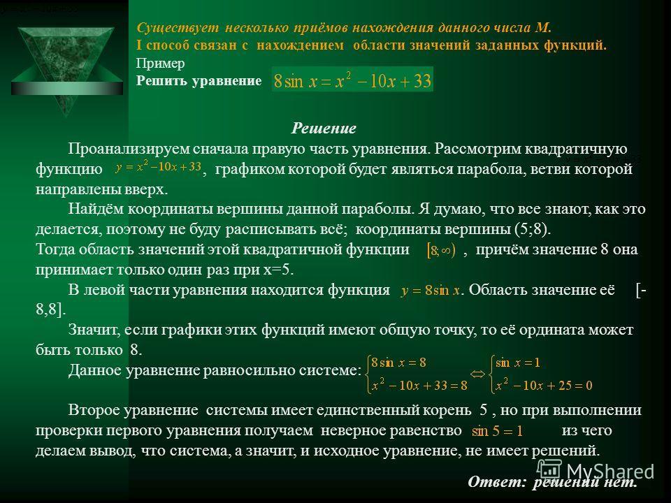 Существует несколько приёмов нахождения данного числа М. I способ связан с нахождением области значений заданных функций. Пример Решить уравнение Решение Проанализируем сначала правую часть уравнения. Рассмотрим квадратичную функцию, графиком которой