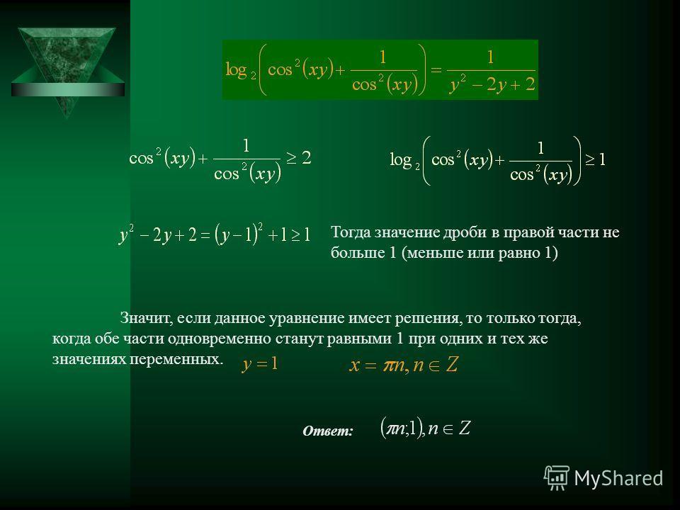 Ответ: Тогда значение дроби в правой части не больше 1 (меньше или равно 1) Значит, если данное уравнение имеет решения, то только тогда, когда обе части одновременно станут равными 1 при одних и тех же значениях переменных.