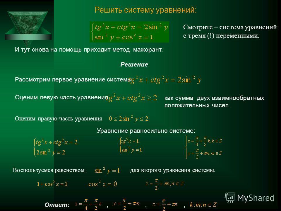 Решить систему уравнений: И тут снова на помощь приходит метод мажорант. Решение Рассмотрим первое уравнение системы Оценим левую часть уравнения как сумма двух взаимнообратных положительных чисел. Смотрите – система уравнений с тремя (!) переменными
