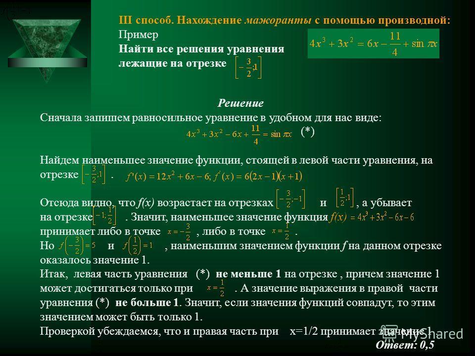 Решение Сначала запишем равносильное уравнение в удобном для нас виде: (*) Найдем наименьшее значение функции, стоящей в левой части уравнения, на отрезке. Отсюда видно, что f(x) возрастает на отрезках и, а убывает на отрезке. Значит, наименьшее знач