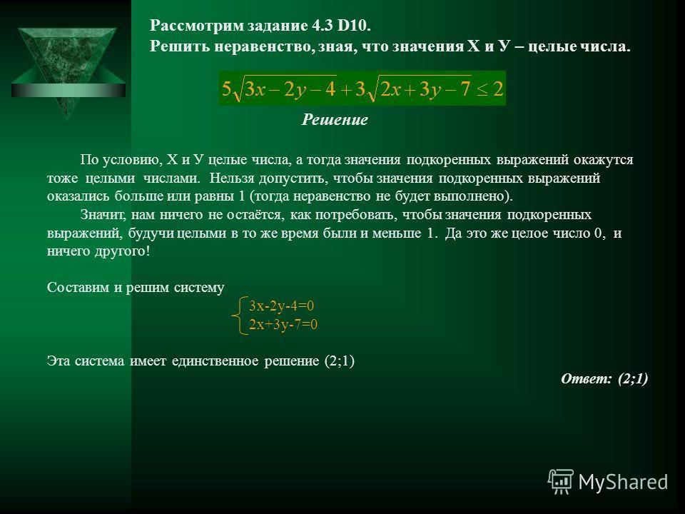 Рассмотрим задание 4.3 D10. Решить неравенство, зная, что значения Х и У – целые числа. Решение По условию, Х и У целые числа, а тогда значения подкоренных выражений окажутся тоже целыми числами. Нельзя допустить, чтобы значения подкоренных выражений