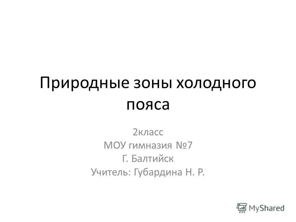Природные зоны холодного пояса 2класс МОУ гимназия 7 Г. Балтийск Учитель: Губардина Н. Р.