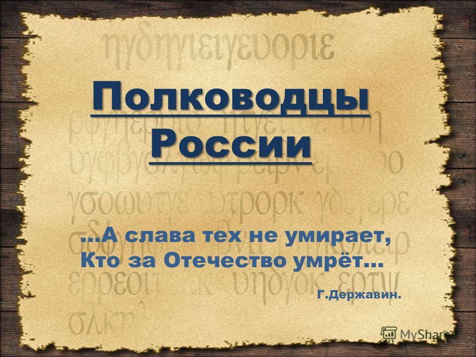 Полководцы России 1 …А слава тех не умирает, Кто за Отечество умрёт… Г.Державин.