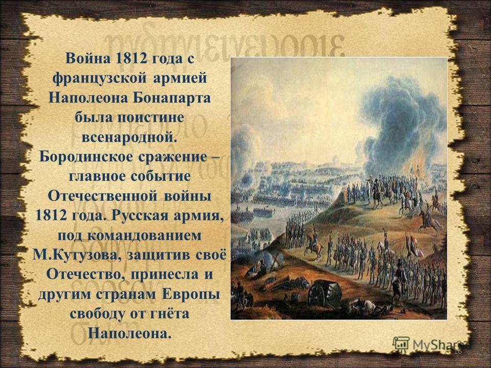 16 Война 1812 года с французской армией Наполеона Бонапарта была поистине всенародной. Бородинское сражение – главное событие Отечественной войны 1812 года. Русская армия, под командованием М.Кутузова, защитив своё Отечество, принесла и другим страна
