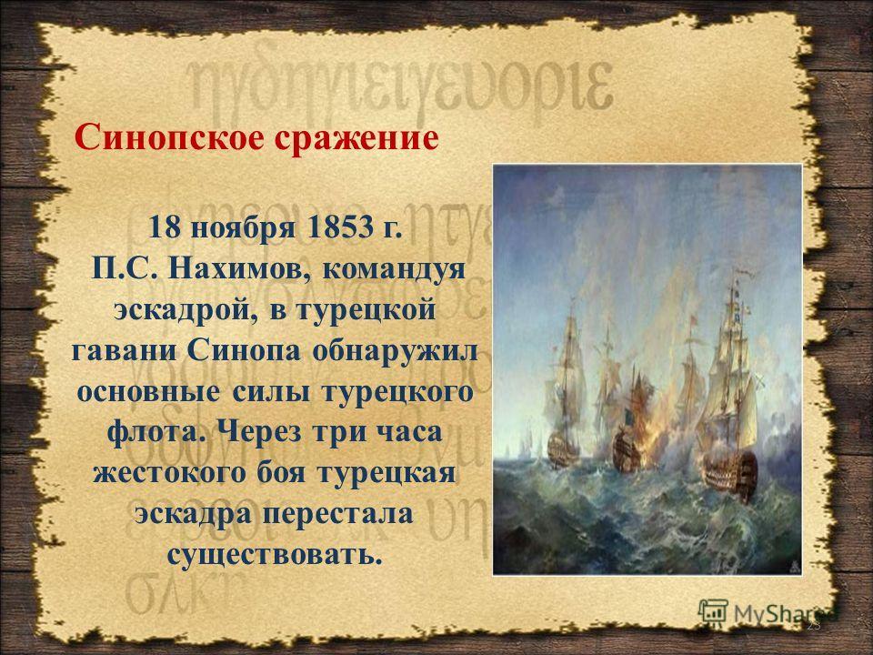23 Синопское сражение 18 ноября 1853 г. П.С. Нахимов, командуя эскадрой, в турецкой гавани Синопа обнаружил основные силы турецкого флота. Через три часа жестокого боя турецкая эскадра перестала существовать.