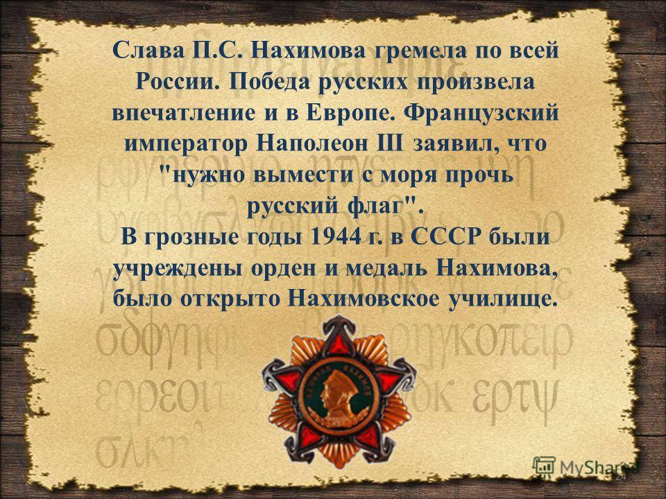 24 Слава П.С. Нахимова гремела по всей России. Победа русских произвела впечатление и в Европе. Французский император Наполеон III заявил, что