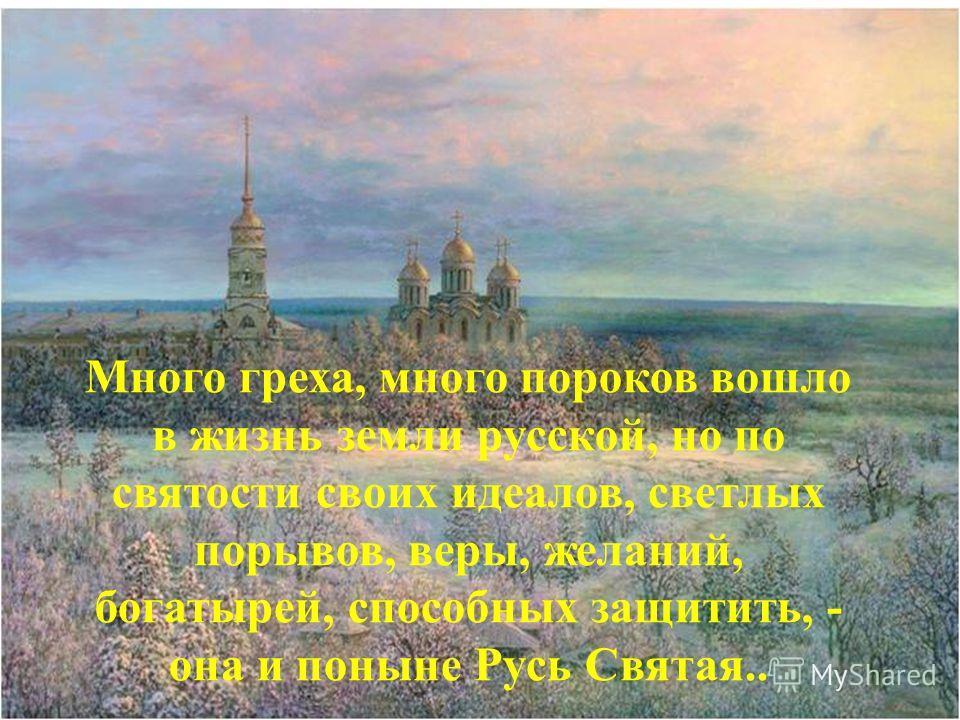 25 Много греха, много пороков вошло в жизнь земли русской, но по святости своих идеалов, светлых порывов, веры, желаний, богатырей, способных защитить, - она и поныне Русь Святая..