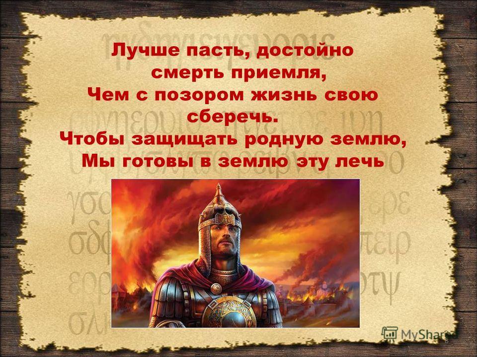8 Лучше пасть, достойно смерть приемля, Чем с позором жизнь свою сберечь. Чтобы защищать родную землю, Мы готовы в землю эту лечь