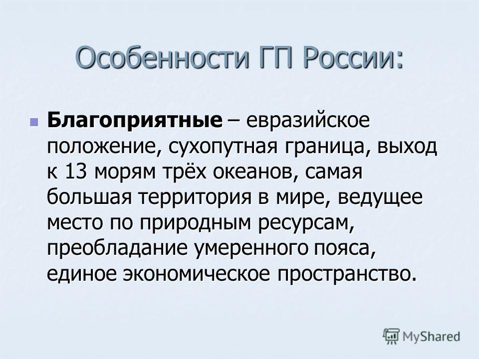 Особенности ГП России: Благоприятные – евразийское положение, сухопутная граница, выход к 13 морям трёх океанов, самая большая территория в мире, ведущее место по природным ресурсам, преобладание умеренного пояса, единое экономическое пространство. Б