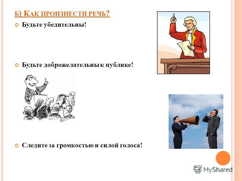 Б ) К АК ПРОИЗНЕСТИ РЕЧЬ ? Будьте убедительны! Будьте доброжелательны к публике! Следите за громкостью и силой голоса!