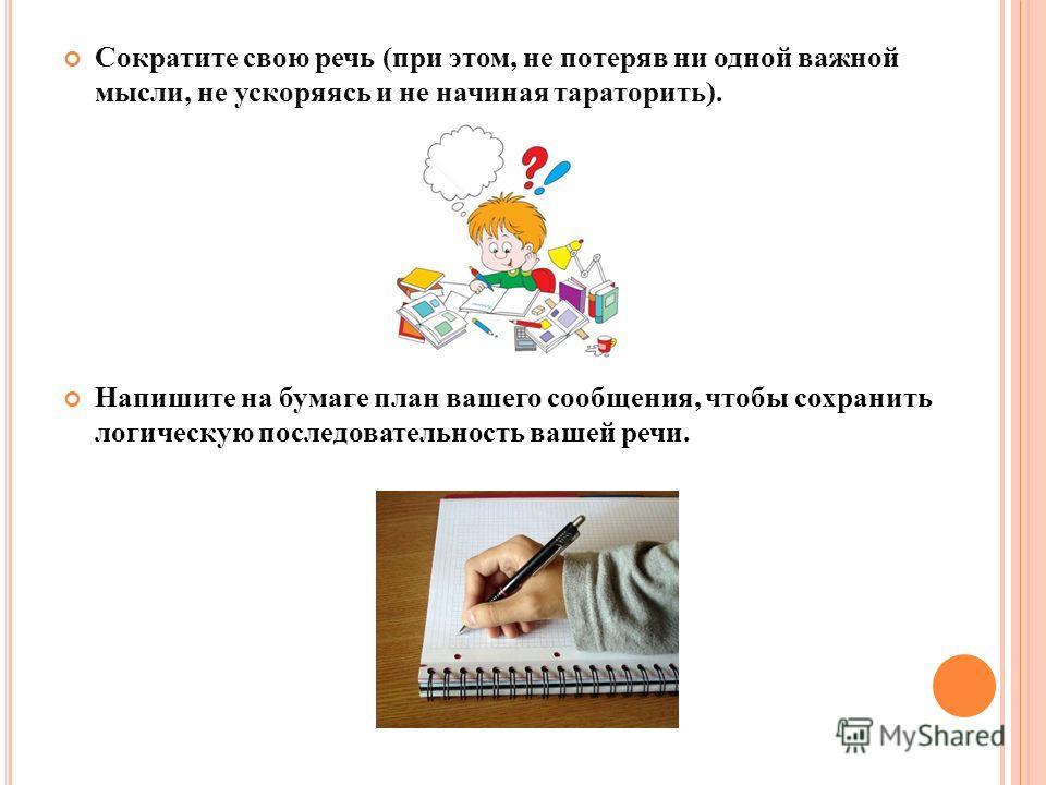 Сократите свою речь (при этом, не потеряв ни одной важной мысли, не ускоряясь и не начиная тараторить). Напишите на бумаге план вашего сообщения, чтобы сохранить логическую последовательность вашей речи.