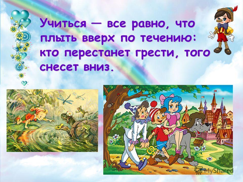 Учиться все равно, что плыть вверх по течению: кто перестанет грести, того снесет вниз.