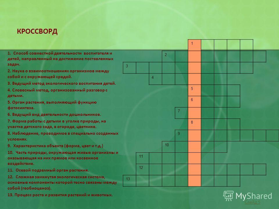 КРОССВОРД 1 2 3 4 5 6 7 8 9 10 11 12 13 1. Способ совместной деятельности воспитателя и детей, направленный на достижение поставленных задач. 2. Наука о взаимоотношениях организмов между собой и с окружающей средой. 3. Ведущий метод экологического во