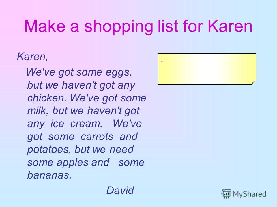 Make a shopping list for Karen Karen, We've got some eggs, but we haven't got any chicken. We've got some milk, but we haven't got any ice cream. We've got some carrots and potatoes, but we need some apples and some bananas. David.