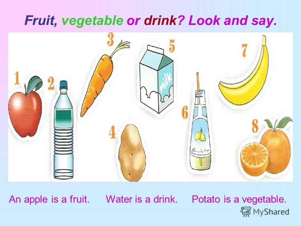 Fruit, vegetable or drink? Look and say. An apple is a fruit. Water is a drink. Potato is a vegetable.