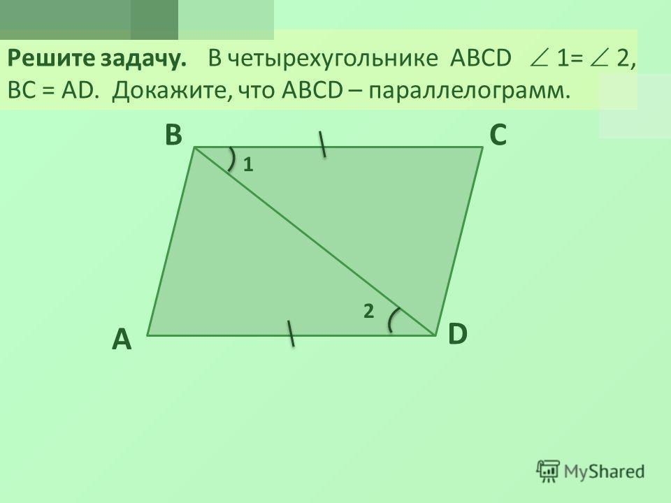 Решите задачу. В четырехугольнике ABCD 1= 2, ВС = АD. Докажите, что ABCD – параллелограмм. A BC D 1 2