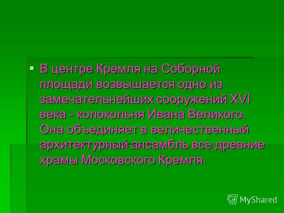 В центре Кремля на Соборной площади возвышается одно из замечательнейших сооружений XVI века - колокольня Ивана Великого. Она объединяет в величественный архитектурный ансамбль все древние храмы Московского Кремля. В центре Кремля на Соборной площади