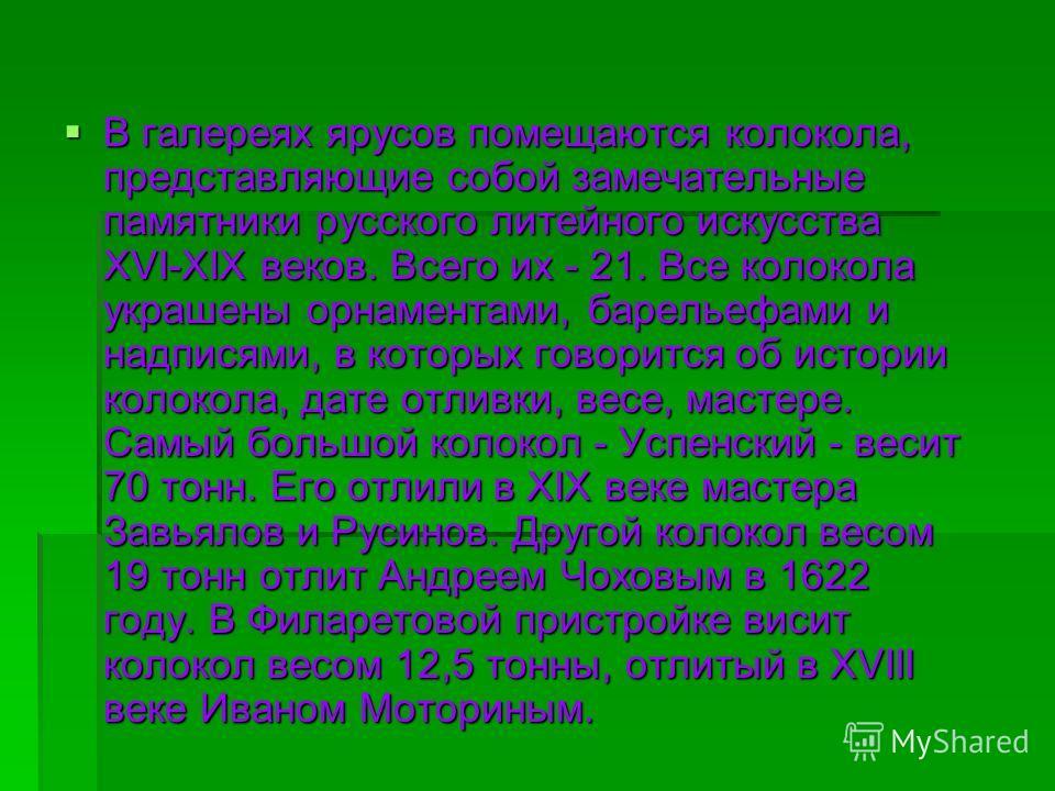 В галереях ярусов помещаются колокола, представляющие собой замечательные памятники русского литейного искусства XVI-XIX веков. Всего их - 21. Все колокола украшены орнаментами, барельефами и надписями, в которых говорится об истории колокола, дате о
