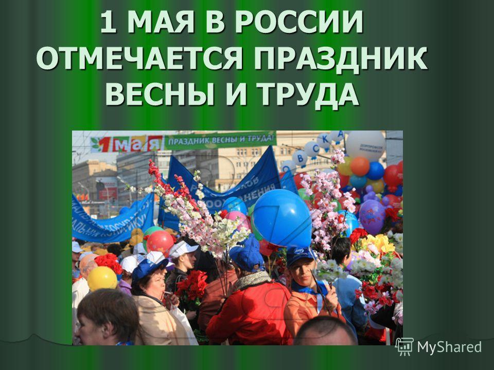 1 МАЯ В РОССИИ ОТМЕЧАЕТСЯ ПРАЗДНИК ВЕСНЫ И ТРУДА