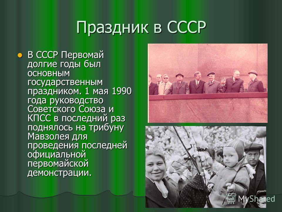 Праздник в СССР В СССР Первомай долгие годы был основным государственным праздником. 1 мая 1990 года руководство Советского Союза и КПСС в последний раз поднялось на трибуну Мавзолея для проведения последней официальной первомайской демонстрации. В С