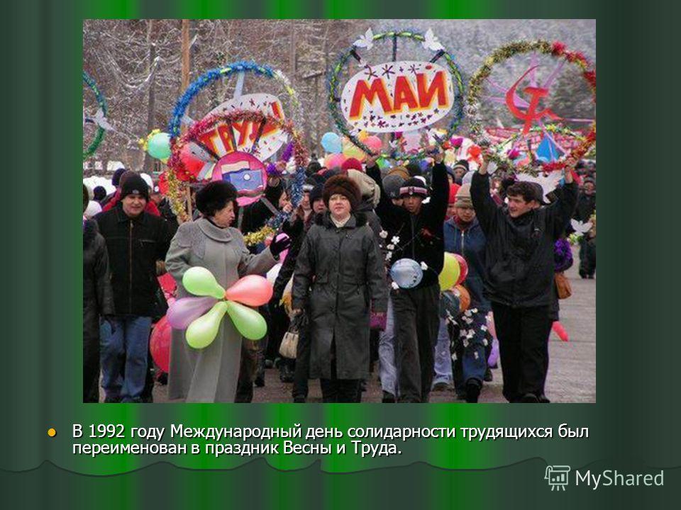 В 1992 году Международный день солидарности трудящихся был переименован в праздник Весны и Труда. В 1992 году Международный день солидарности трудящихся был переименован в праздник Весны и Труда.