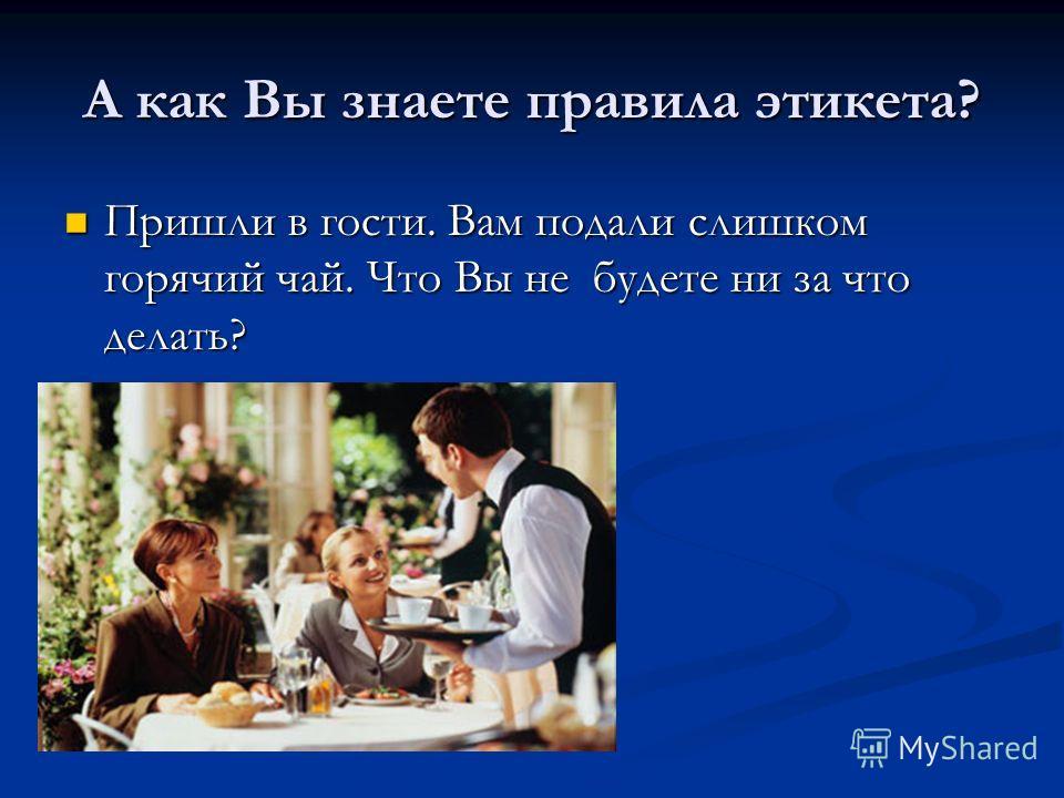 А как Вы знаете правила этикета? Пришли в гости. Вам подали слишком горячий чай. Что Вы не будете ни за что делать? Пришли в гости. Вам подали слишком горячий чай. Что Вы не будете ни за что делать?
