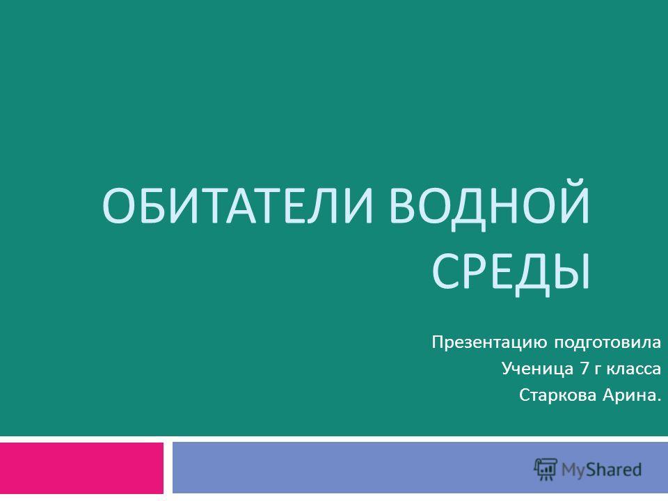 ОБИТАТЕЛИ ВОДНОЙ СРЕДЫ Презентацию подготовила Ученица 7 г класса Старкова Арина.
